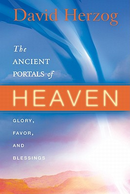 The Ancient Portals of Heaven: Glory, Favor, and Blessing - Herzog, David, and Roth, Sid (Foreword by)