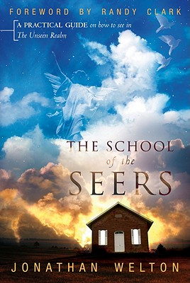 The School of the Seers: A Practical Guide on How to See in the Unseen Realm - Welton, Jonathan, and Clark, Randy (Foreword by)