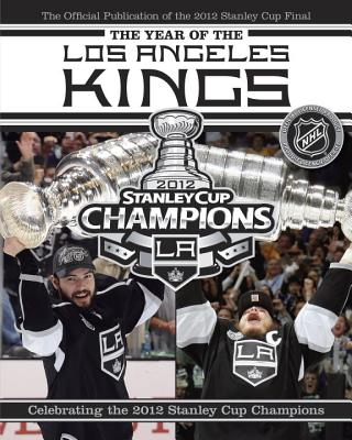 The Year of the Los Angeles Kings: Celebrating the 2012 Stanley Cup Champions - NHL, and Podnieks, Andrew