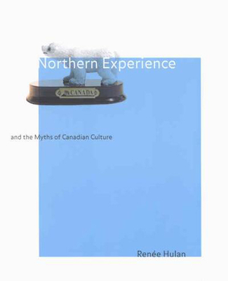 Northern Experience and the Myths of Canadian Culture - Hulan, Renee