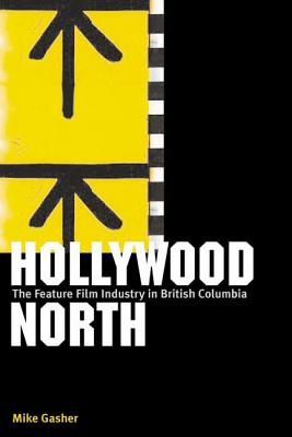 Hollywood North: The Feature Film Industry in British Columbia - Gasher, Mike