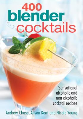 400 Blender Cocktails: Sensational Alcoholic and Non-Alcoholic Cocktail Recipes - Chase, Andrew, and Kent, Alison, and Young, Nicole