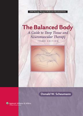 The Balanced Body: A Guide to Deep Tissue and Neuromuscular Therapy - Scheumann, Donald W