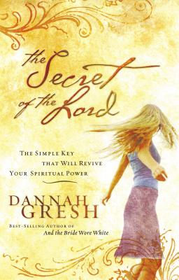 The Secret of the Lord: The Simple Key That Will Revive Your Spiritual Power - Gresh, Dannah