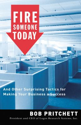 Fire Someone Today: And Other Surprising Tactics for Making Your Business a Success - Pritchett, Bob