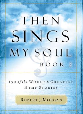 Then Sings My Soul: 150 of the World's Greatest Hymn Stories - Morgan, Robert J, and Gaither, Gloria (Foreword by)