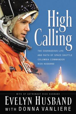 High Calling: The Courageous Life and Faith of Space Shuttle Columbia Commander Rick Husband - Husband, Evelyn, and VanLiere, Donna