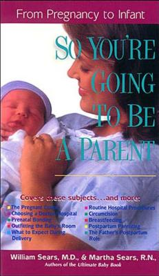 So You're Going to Be a Parent: From Pregnancy to Infant - Sears, William, MD, and Sears, Martha, R.N.