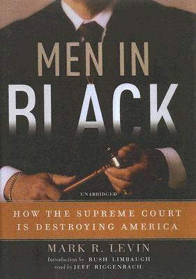 Men in Black: How the Supreme Court Is Destroying America - Levin, Mark R, and Riggenbach, Jeff, PH.D. (Read by), and Limbaugh, Rush (Introduction by)