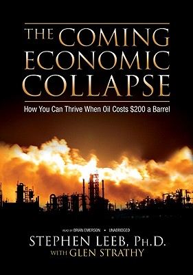 The Coming Economic Collapse: How We Can Thrive When Oil Costs $200 a Barrell - Leeb, Stephen, Ph.D., and Emerson, Brian (Read by), and Strathy, Glen C
