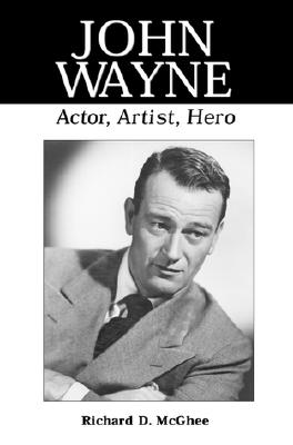 John Wayne: Actor, Artist, Hero - McGhee, Richard D