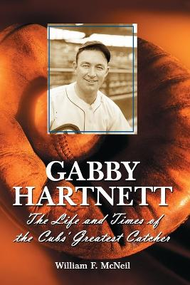 Gabby Hartnett: The Life and Times of the Cubs' Greatest Catcher - McNeil, William F