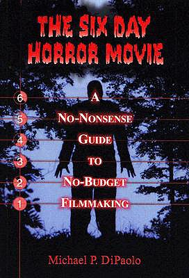 The Six Day Horror Movie: A No-Nonsense Guide to No-Budget Filmmaking - DiPaolo, Michael P