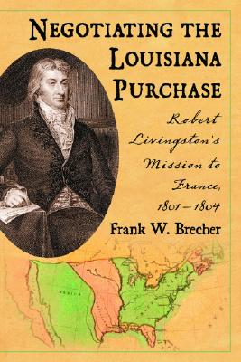 Negotiating the Louisiana Purchase: Robert Livingston's Mission to France, 1801-1804 - Brecher, Frank W