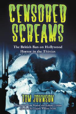 Censored Screams: The British Ban on Hollywood Horror in the Thirties - Johnson, Tom, and Gordon, Richard (Foreword by), and Weaver, Tom (Foreword by)