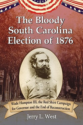 The Bloody South Carolina Election of 1876: Wade Hampton III, the Red Shirt Campaign for Governor and the End of Reconstruction - West, Jerry L