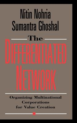 The Differentiated Network: Organizing Multinational Corporations for Value Creation - Nohria, Nitin, and Nohria, and Ghoshal S, S