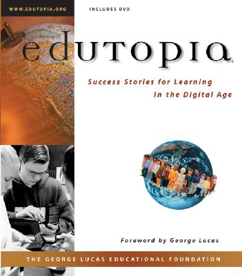 Edutopia: Success Stories for Learning in the Digital Age (with CD-ROM) - George Lucas Educational Foundation, and Lucas, George (Foreword by), and Chen, Milton, PH.D. (Editor)