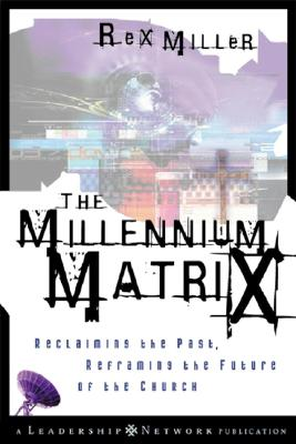 The Millennium Matrix: Reclaiming the Past, Reframing the Future of the Church - Miller, M Rex