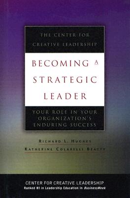 Becoming a Strategic Leader: Your Role in Your Organization's Enduring Success - Hughes, Richard L, and Beatty, Katherine Colarelli