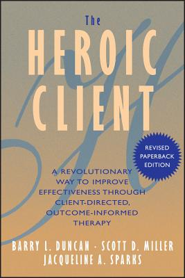 The Heroic Client: A Revolutionary Way to Improve Effectiveness Through Client-Directed, Outcome-Informed Therapy - Duncan, Barry L, Psyd, and Miller, Scott D, Ph.D., and Sparks, Jacqueline A