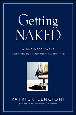 Getting Naked: A Business Fable about Shedding the Three Fears That Sabotage Client Loyalty - Lencioni, Patrick