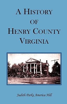 A History of Henry County, Virginia with Biographical Sketches of Its Most Prominent Citizens and Genealogical Histories of Half a Hundred of Its Oldest Families - Hill, Judith Parks America