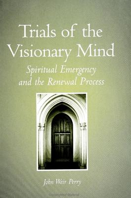 Trials of the Visionary Mind: Spiritual Emergency and the Renewal Process - Perry, John Weir