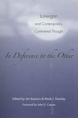 In Deference to the Other: Lonergan and Contemporary Continental Thought - Doorley, Mark J (Editor), and Kanaris, Jim (Editor), and Caputo, John D (Foreword by)