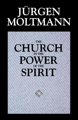 The Church in the Power of the Spirit: A Contribution to Messianic Ecclesiology - Moltmann, Jurgen, and Kohl, Margaret (Translated by)