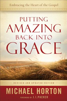Putting Amazing Back Into Grace: Embracing the Heart of the Gospel - Horton, Michael