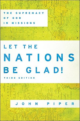 Let the Nations Be Glad!: The Supremacy of God in Missions - Piper, John
