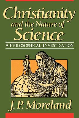 Christianity and the Nature of Science - Moreland, J P