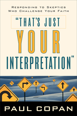 That's Just Your Interpretation: Responding to Skeptics Who Challenge Your Faith - Copan, Paul, Ph.D.