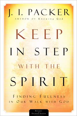 Keep in Step with the Spirit: Finding Fullness in Our Walk with God - Packer, J I, Prof., PH.D