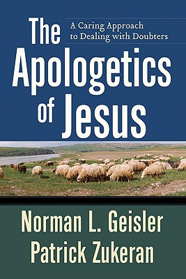 The Apologetics of Jesus: A Caring Approach to Dealing with Doubters - Geisler, Norman L, Dr., and Zukeran, Patrick