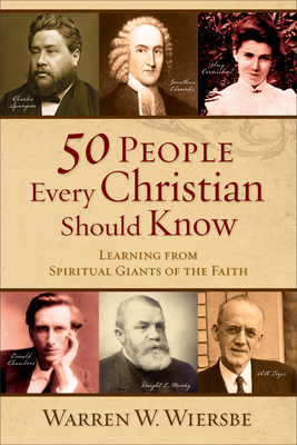 50 People Every Christian Should Know: Learning from Spiritual Giants of the Faith - Wiersbe, Warren W, Dr.