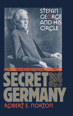 Secret Germany: Stefan George and His Circle - Norton, Robert E