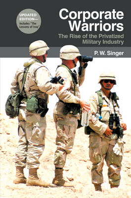 Corporate Warriors: The Rise of the Privatized Military Industry - Singer, P W