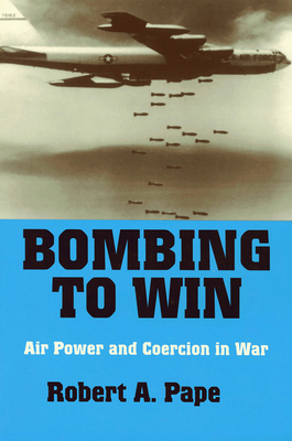 Bombing to Win: Air Power and Coercion in War - Pape, Robert A