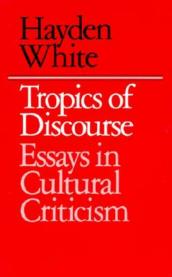 Tropics of Discourse: Essays in Cultural Criticism - White, Hayden, Professor, and Hayden, White