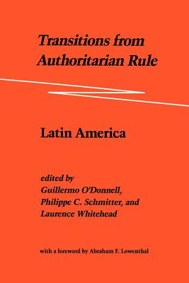 Transitions from Authoritarian Rule: Latin America - O'Donnell, Guillermo A (Introduction by), and Whitehead, Laurence (Editor), and Schmitter, Philippe C (Editor)