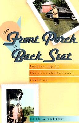 From Front Porch to Back Seat: Courtship in Twentieth-Century America - Bailey, Beth L, Professor