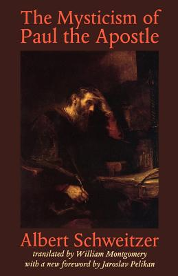 The Mysticism of Paul the Apostle - Schweitzer, Albert, Professor, and Montgomery, William (Translated by), and Pelikan, Jaroslav Jan (Foreword by)