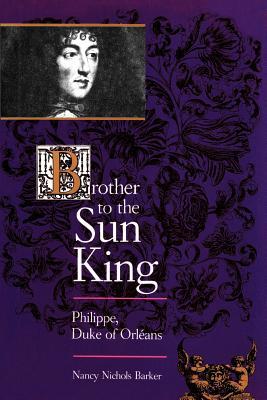 Brother to the Sun King: Philippe, Duke of Orleans - Barker, Nancy Nichols, Professor