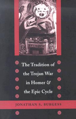 The Tradition of the Trojan War in Homer and the Epic Cycle - Burgess, Jonathan S, Professor