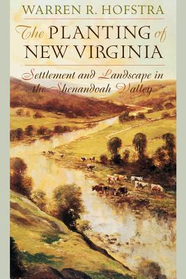 The Planting of New Virginia: Settlement and Landscape in the Shenandoah Valley - Hofstra, Warren R, Professor