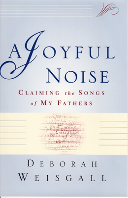 A Joyful Noise: Claiming the Songs of My Fathers - Weisgall, Deborah