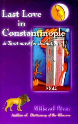 Last Love in Constantinople: A Tarot Novel for Divination - Pavic, Milorad, and Pribchevich-Zoric, Christina, and Pribichevich-Zoric, Christina (Translated by)