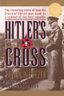 Hitler's Cross: The Revealing Story of How the Cross of Christ Was Used as a Symbol of the Nazi Agenda - Lutzer, Erwin W, Dr., and Zacharias, Ravi K (Foreword by)